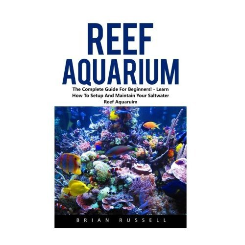 Reef Aquarium: The Complete Guide For Beginners! - Learn How To Setup And Maintain Your Saltwater Reef Aquaruim! (Reef Aquarium, Reef Aquarium...