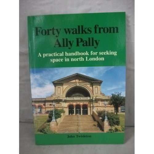 Forty Walks from Ally Pally: A Practical Handbook for Seeking Space in North London