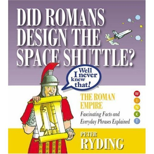 Well I Never Knew That! Did Romans Design the Space Shuttle?: The Roman Empire - Fascinating Facts and Everyday Phrases Explained (Well I Never Kn...