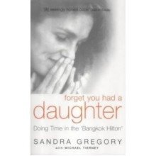 Forget You Had a Daughter: Doing Time in the Bangkok Hilton - Sandra Gregory's Story