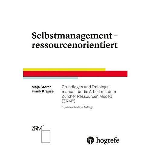 Selbstmanagement - ressourcenorientiert: Grundlagen und Trainingsmanual für die Arbeit mit dem Zürcher Ressourcen Modell (ZRM®)
